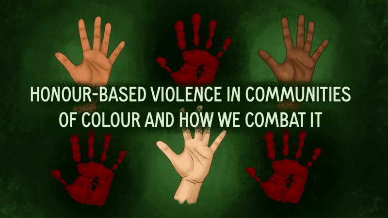 Emerald green background with text in the middle of the image: Honour Based Violence in Communities of Colour and How We Combat It, above and below the text are illustrations of hands in different shades of skin