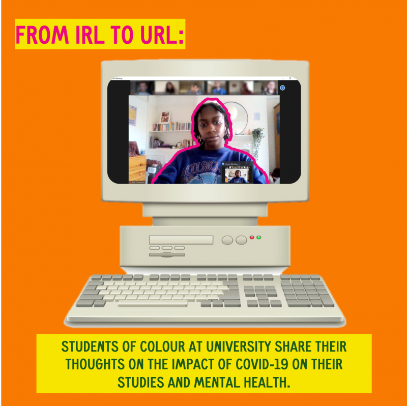 Orange background with a cut out picture of a old school desktop computer with an image of the author in the screen with a pink outline. In the left hand side corner is a block of text with the title of the artile From IRL to URL and below the computer is another block of text 'students of colour at university share their thoughts on the impact of COVID-19 on their studies and mental health'